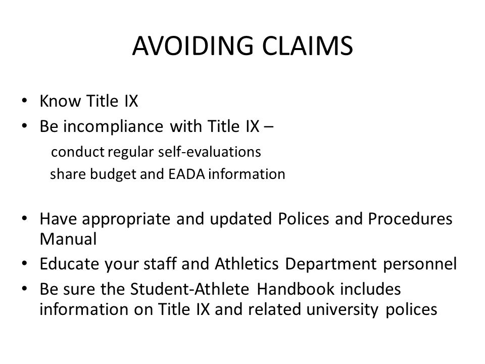 AVOIDING CLAIMS Know Title IX Be incompliance with Title IX – conduct regular self-evaluations share budget and EADA information Have appropriate and updated Polices and Procedures Manual Educate your staff and Athletics Department personnel Be sure the Student-Athlete Handbook includes information on Title IX and related university polices