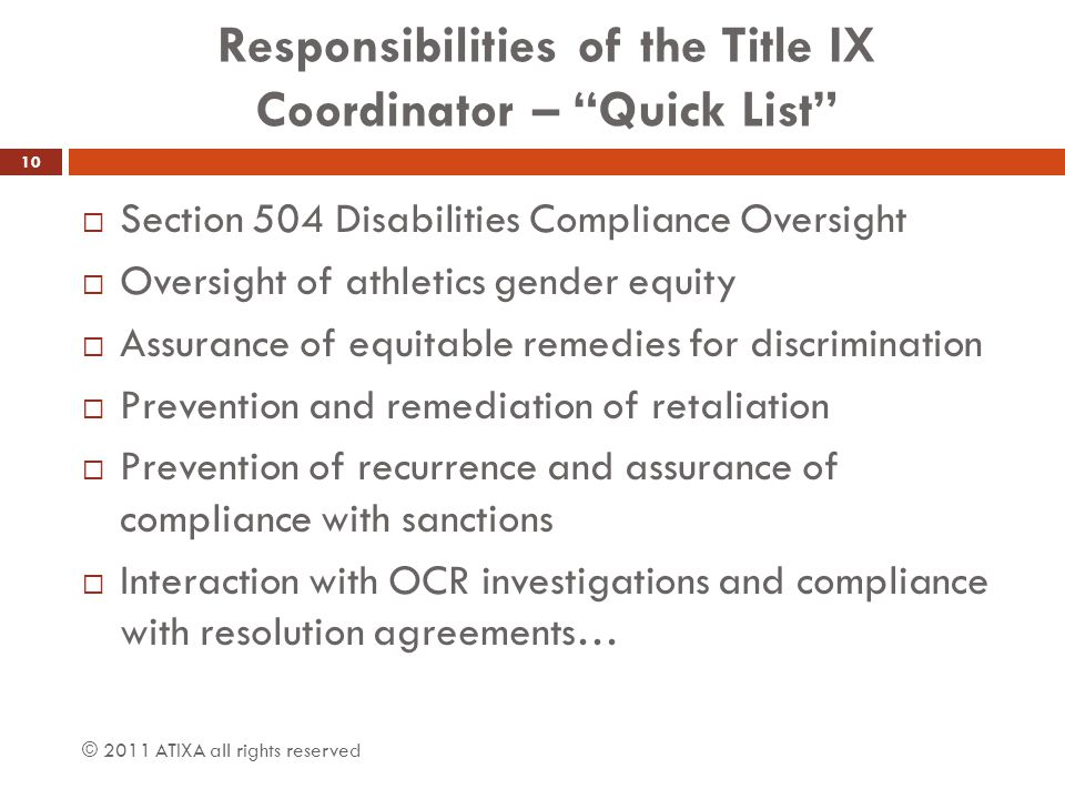 Responsibilities of the Title IX Coordinator – Quick List  Section 504 Disabilities Compliance Oversight  Oversight of athletics gender equity  Assurance of equitable remedies for discrimination  Prevention and remediation of retaliation  Prevention of recurrence and assurance of compliance with sanctions  Interaction with OCR investigations and compliance with resolution agreements… © 2011 ATIXA all rights reserved 10