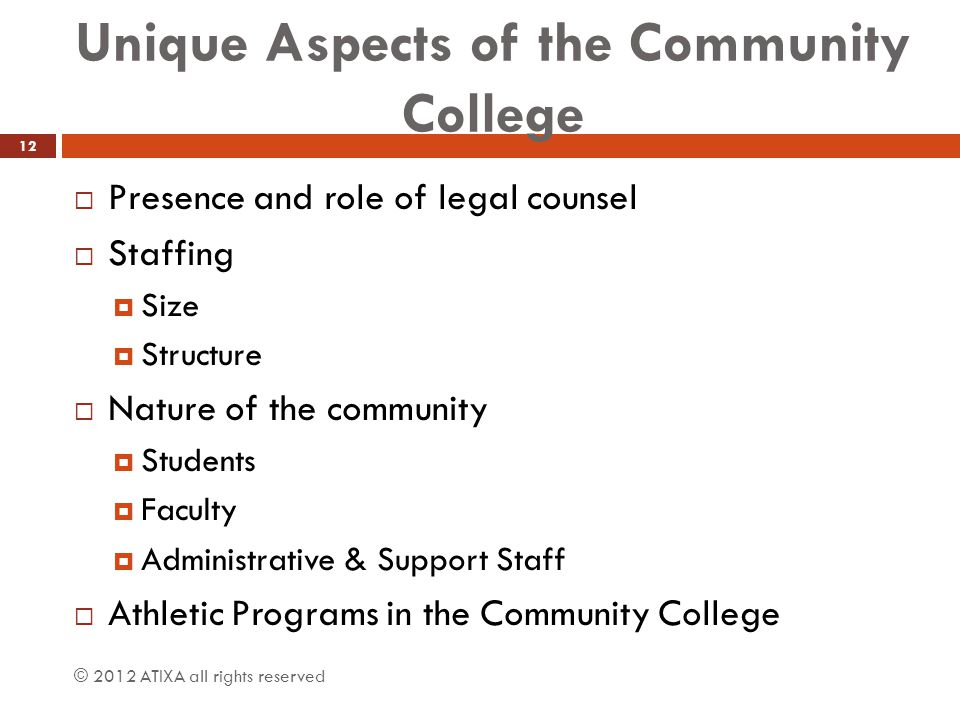 Unique Aspects of the Community College  Presence and role of legal counsel  Staffing  Size  Structure  Nature of the community  Students  Faculty  Administrative & Support Staff  Athletic Programs in the Community College © 2012 ATIXA all rights reserved 12