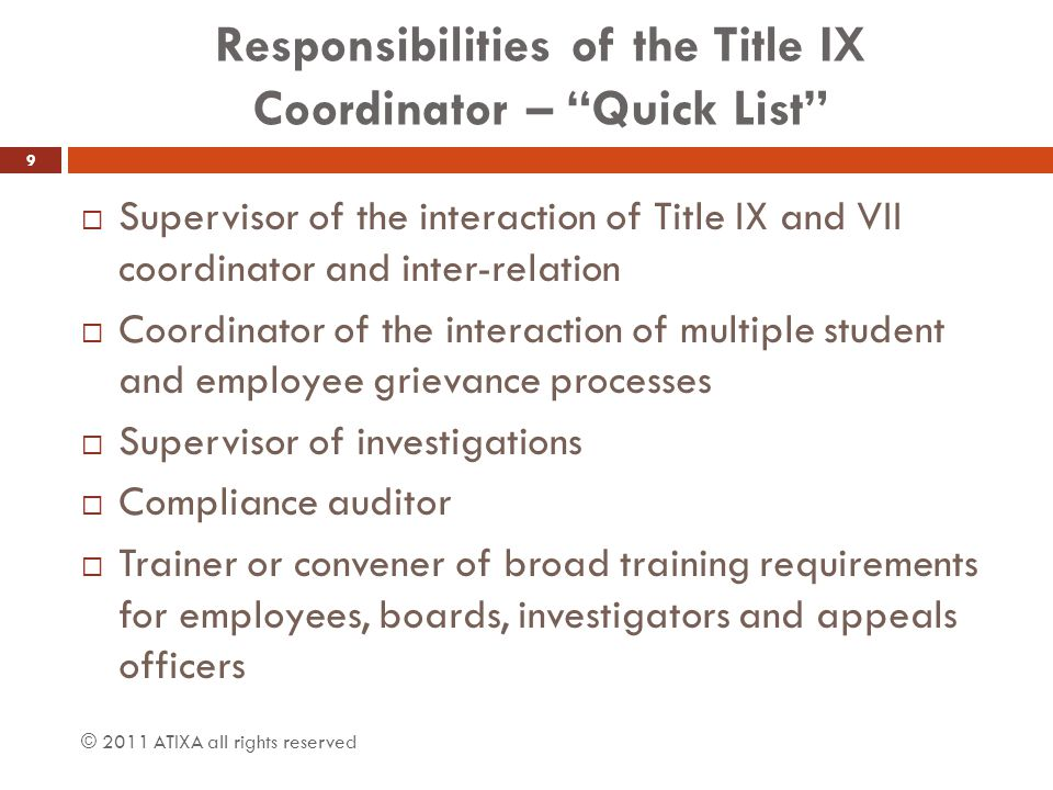 Responsibilities of the Title IX Coordinator – Quick List  Section 504 Disabilities Compliance Oversight  Oversight of athletics gender equity  Assurance of equitable remedies for discrimination  Prevention and remediation of retaliation  Prevention of recurrence and assurance of compliance with sanctions  Interaction with OCR investigations and compliance with resolution agreements… © 2011 ATIXA all rights reserved 10