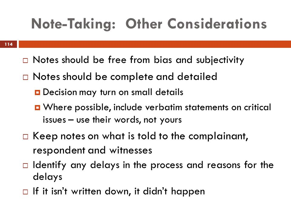Note-Taking: Other Considerations  Notes should be free from bias and subjectivity  Notes should be complete and detailed  Decision may turn on sma