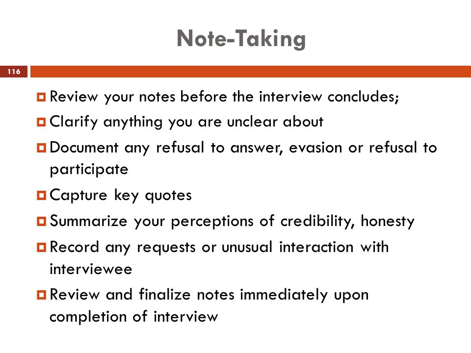Note-Taking  Review your notes before the interview concludes;  Clarify anything you are unclear about  Document any refusal to answer, evasion or