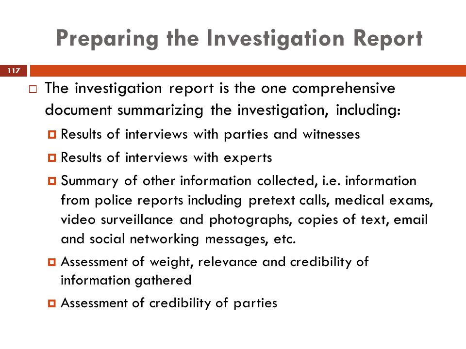 Preparing the Investigation Report  The investigation report is the one comprehensive document summarizing the investigation, including:  Results of
