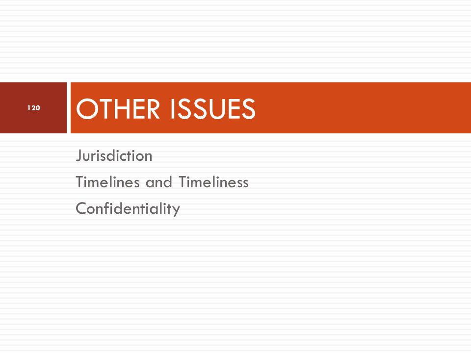 Jurisdiction Timelines and Timeliness Confidentiality OTHER ISSUES 120