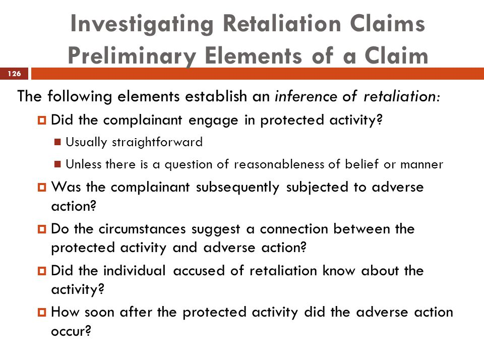 Investigating Retaliation Claims Preliminary Elements of a Claim The following elements establish an inference of retaliation:  Did the complainant e
