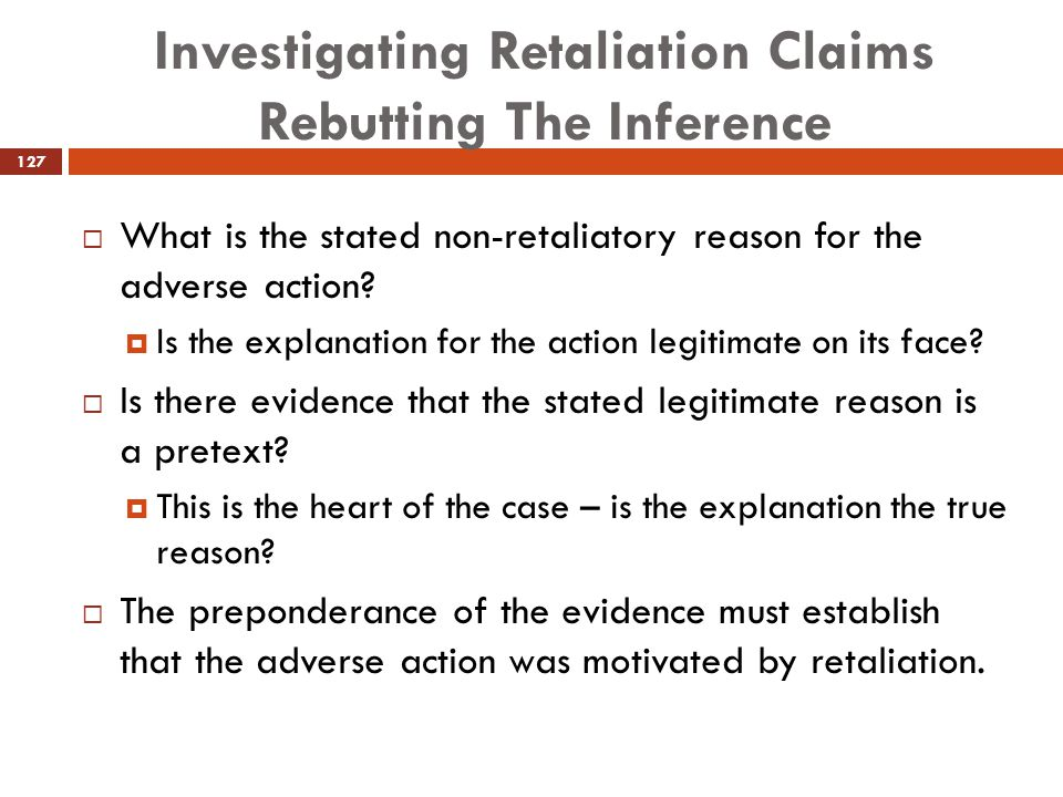 Investigating Retaliation Claims Rebutting The Inference  What is the stated non-retaliatory reason for the adverse action?  Is the explanation for