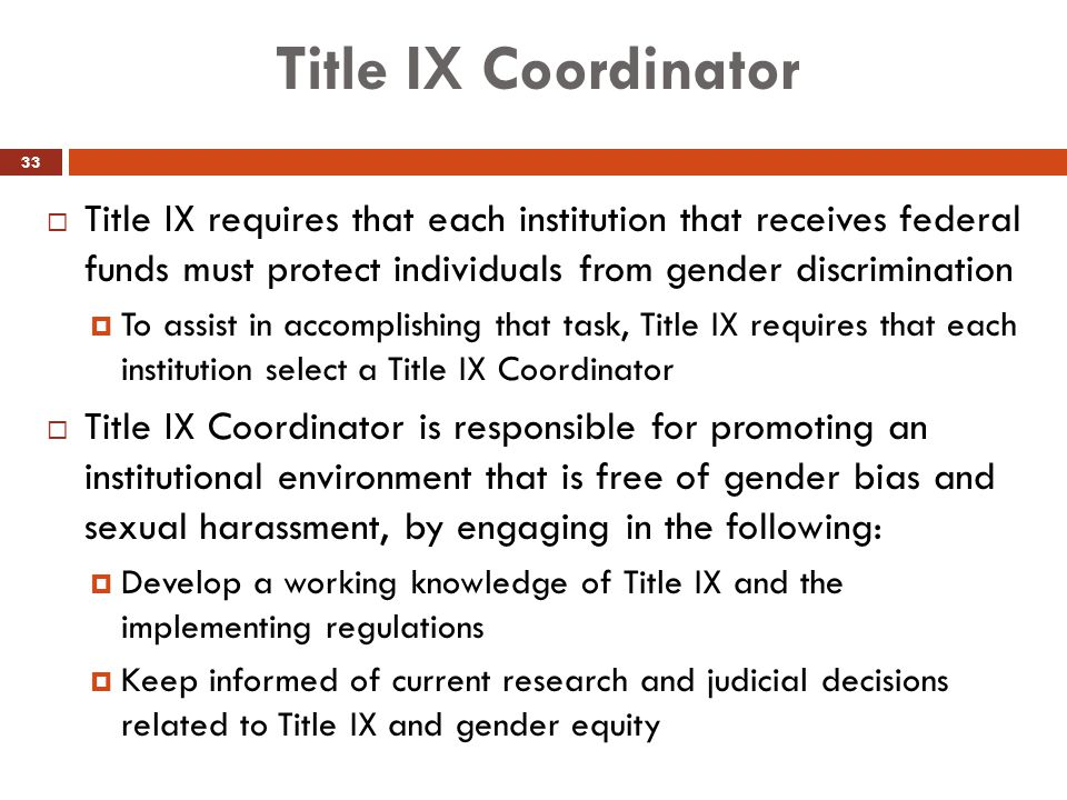 Title IX Coordinator  Title IX requires that each institution that receives federal funds must protect individuals from gender discrimination  To as