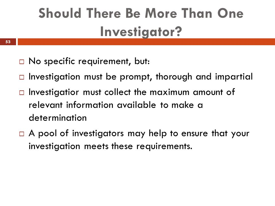 Should There Be More Than One Investigator?  No specific requirement, but:  Investigation must be prompt, thorough and impartial  Investigatior mus