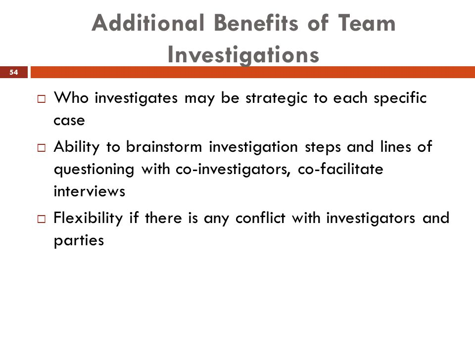 Additional Benefits of Team Investigations  Who investigates may be strategic to each specific case  Ability to brainstorm investigation steps and l