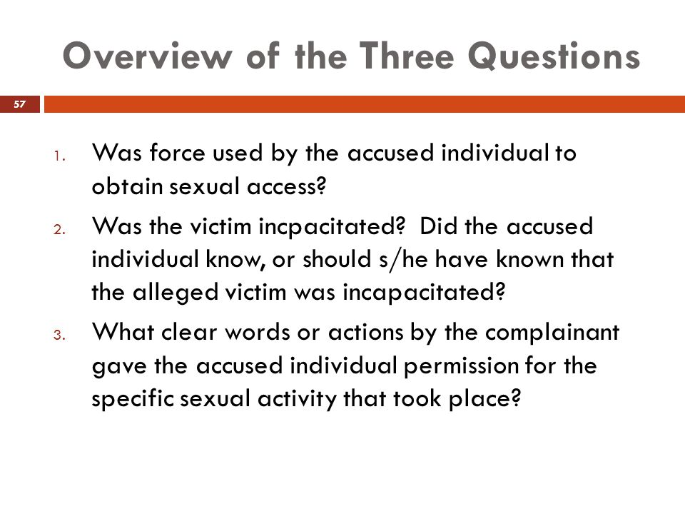 Overview of the Three Questions 1. Was force used by the accused individual to obtain sexual access? 2. Was the victim incpacitated? Did the accused i