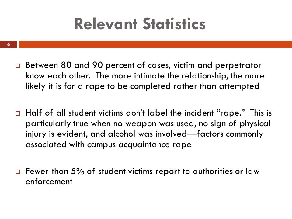 Relevant Statistics  Between 80 and 90 percent of cases, victim and perpetrator know each other. The more intimate the relationship, the more likely