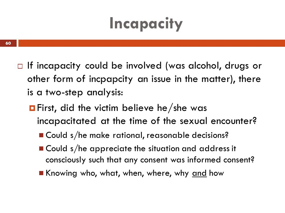 Incapacity  If incapacity could be involved (was alcohol, drugs or other form of incpapcity an issue in the matter), there is a two-step analysis: 