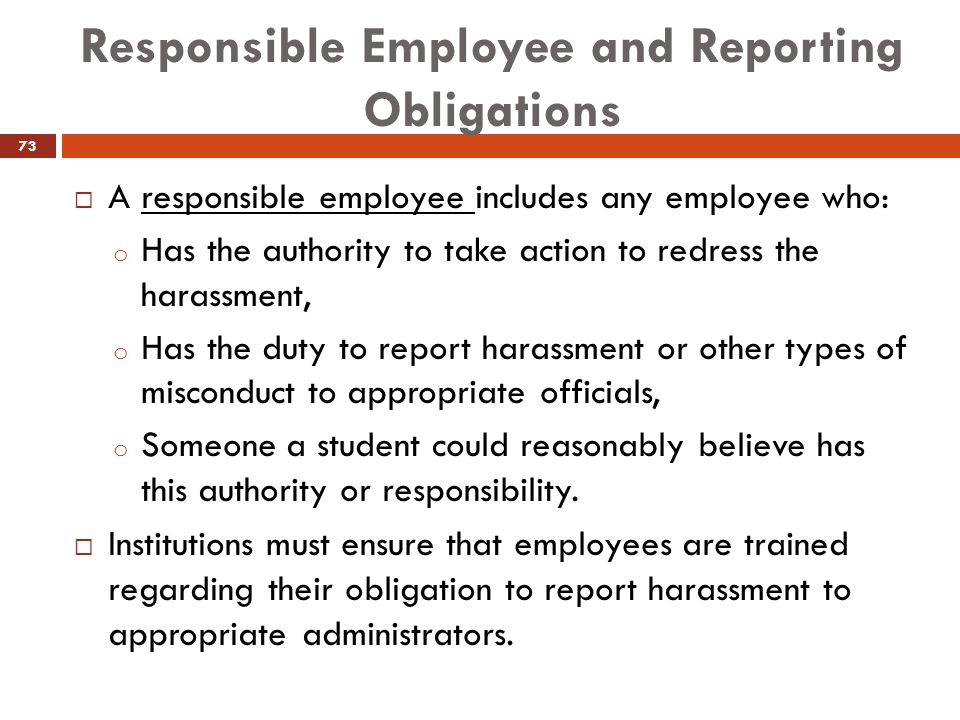 Responsible Employee and Reporting Obligations  A responsible employee includes any employee who: o Has the authority to take action to redress the h