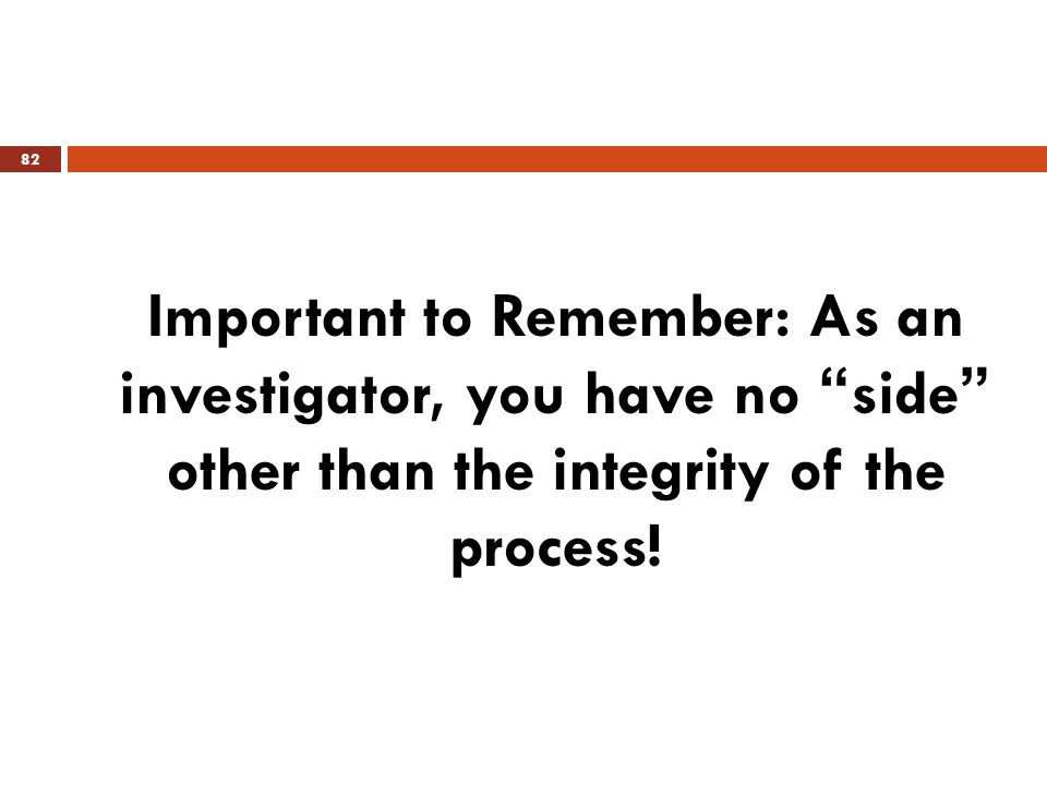 "Important to Remember: As an investigator, you have no ""side"" other than the integrity of the process! 82"