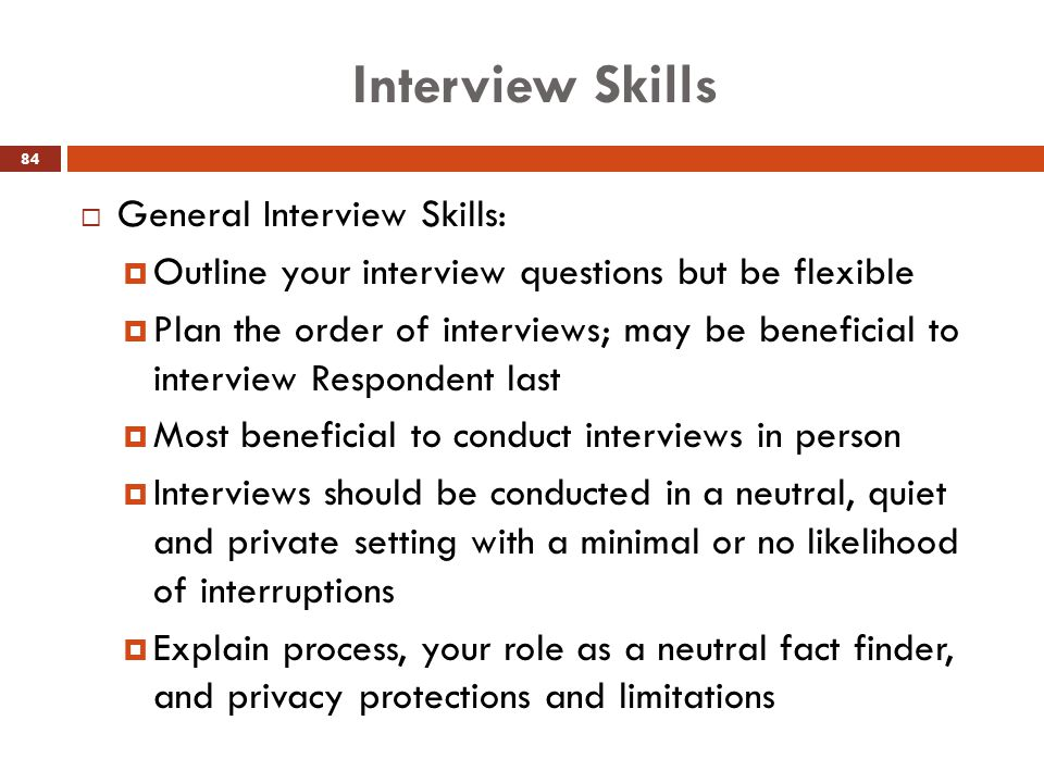 Interview Skills  General Interview Skills:  Outline your interview questions but be flexible  Plan the order of interviews; may be beneficial to i