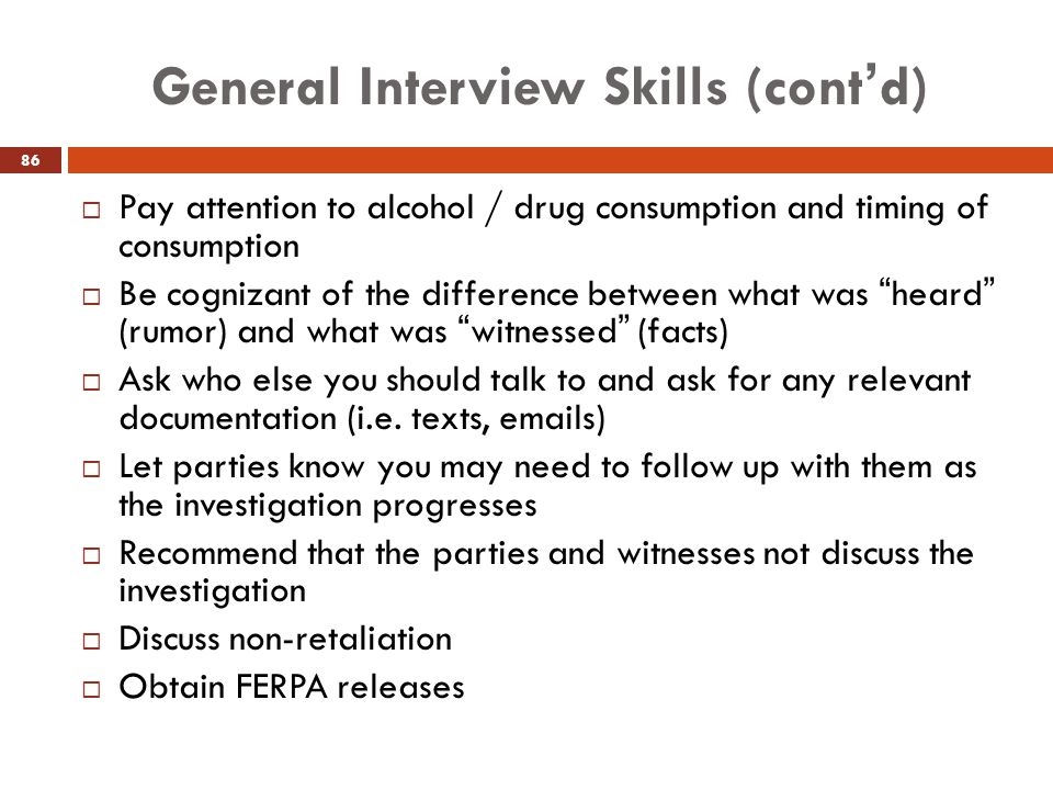 General Interview Skills (cont'd)  Pay attention to alcohol / drug consumption and timing of consumption  Be cognizant of the difference between wha