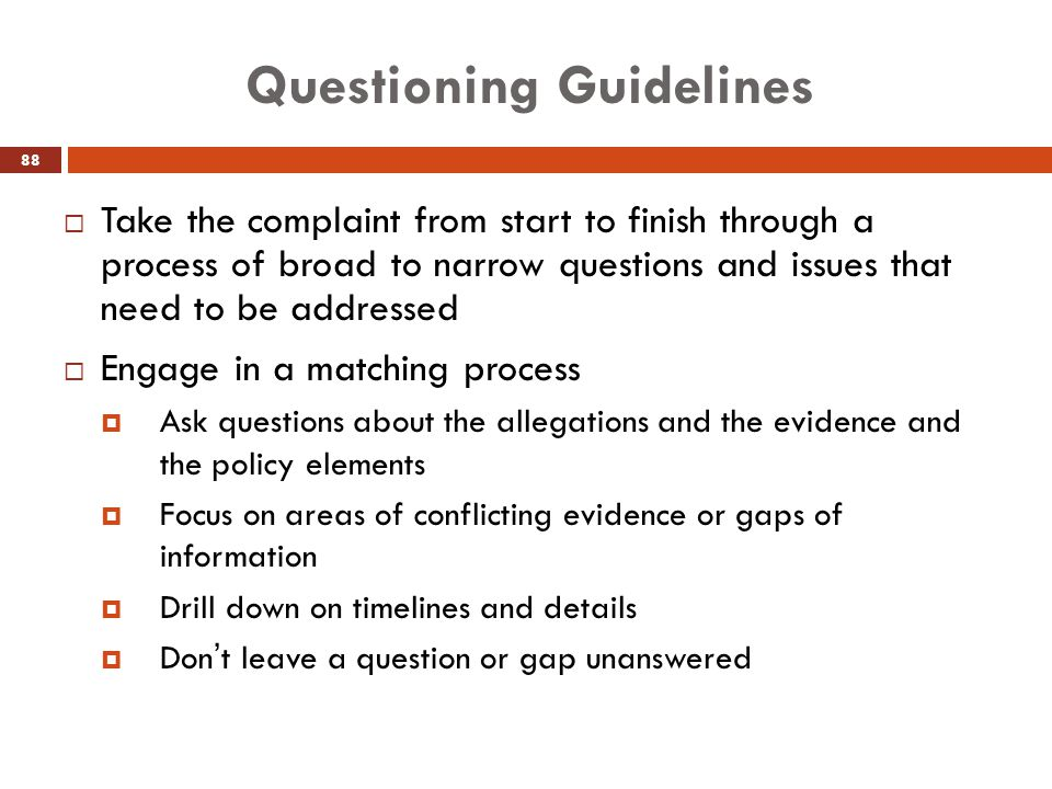 Questioning Guidelines  Take the complaint from start to finish through a process of broad to narrow questions and issues that need to be addressed 
