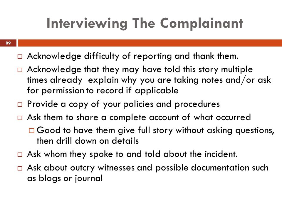 Interviewing The Complainant  Acknowledge difficulty of reporting and thank them.  Acknowledge that they may have told this story multiple times alr