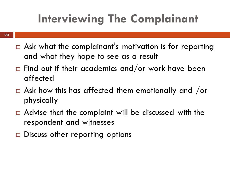 Interviewing The Complainant  Ask what the complainant's motivation is for reporting and what they hope to see as a result  Find out if their academ