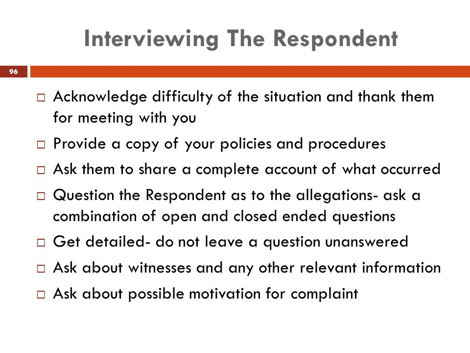 Interviewing The Respondent  Acknowledge difficulty of the situation and thank them for meeting with you  Provide a copy of your policies and proced