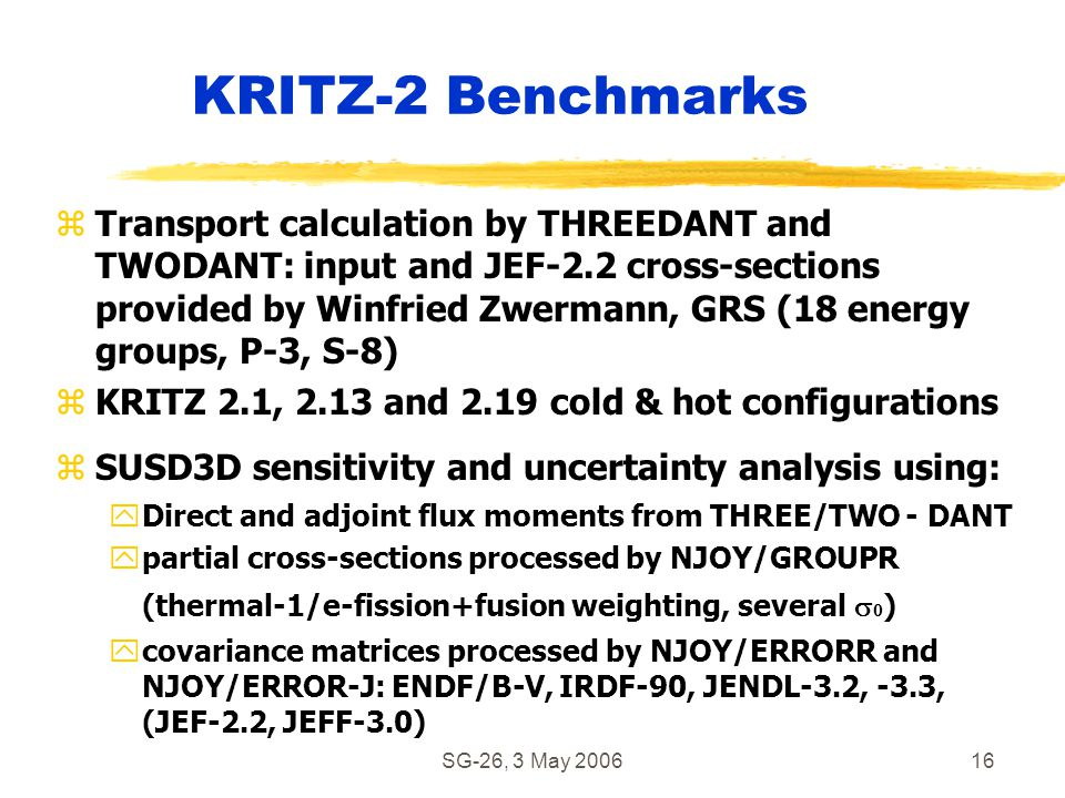 SG-26, 3 May 200616 KRITZ-2 Benchmarks zTransport calculation by THREEDANT and TWODANT: input and JEF-2.2 cross-sections provided by Winfried Zwermann, GRS (18 energy groups, P-3, S-8) zKRITZ 2.1, 2.13 and 2.19 cold & hot configurations zSUSD3D sensitivity and uncertainty analysis using: yDirect and adjoint flux moments from THREE/TWO - DANT  partial cross-sections processed by NJOY/GROUPR (thermal-1/e-fission+fusion weighting, several   ) ycovariance matrices processed by NJOY/ERRORR and NJOY/ERROR-J: ENDF/B-V, IRDF-90, JENDL-3.2, -3.3, (JEF-2.2, JEFF-3.0)