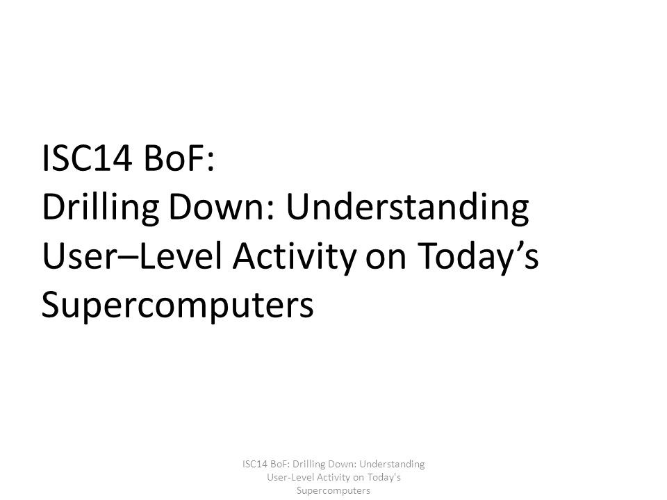 ISC14 BoF: Drilling Down: Understanding User–Level Activity on Today's Supercomputers ISC14 BoF: Drilling Down: Understanding User-Level Activity on Today s Supercomputers