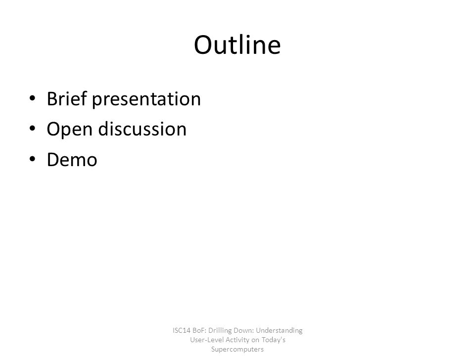 Outline Brief presentation Open discussion Demo ISC14 BoF: Drilling Down: Understanding User-Level Activity on Today s Supercomputers