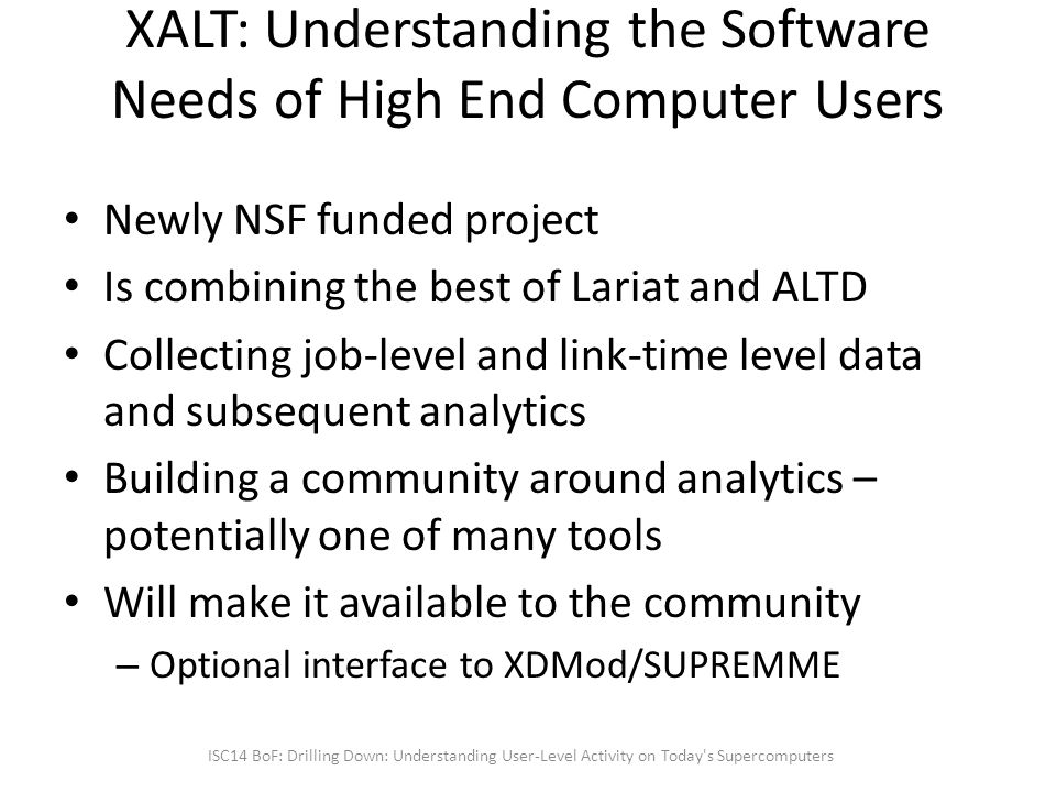 XALT: Understanding the Software Needs of High End Computer Users Newly NSF funded project Is combining the best of Lariat and ALTD Collecting job-level and link-time level data and subsequent analytics Building a community around analytics – potentially one of many tools Will make it available to the community – Optional interface to XDMod/SUPREMME ISC14 BoF: Drilling Down: Understanding User-Level Activity on Today s Supercomputers