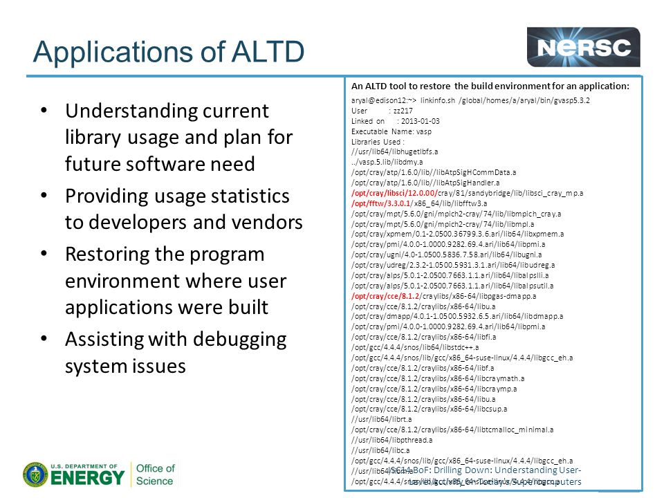 Applications of ALTD Understanding current library usage and plan for future software need Providing usage statistics to developers and vendors Restoring the program environment where user applications were built Assisting with debugging system issues An ALTD tool to restore the build environment for an application: aryal@edison12:~> linkinfo.sh /global/homes/a/aryal/bin/gvasp5.3.2 User : zz217 Linked on : 2013-01-03 Executable Name: vasp Libraries Used : //usr/lib64/libhugetlbfs.a../vasp.5.lib/libdmy.a /opt/cray/atp/1.6.0/lib//libAtpSigHCommData.a /opt/cray/atp/1.6.0/lib//libAtpSigHandler.a /opt/cray/libsci/12.0.00/cray/81/sandybridge/lib/libsci_cray_mp.a /opt/fftw/3.3.0.1/x86_64/lib/libfftw3.a /opt/cray/mpt/5.6.0/gni/mpich2-cray/74/lib/libmpich_cray.a /opt/cray/mpt/5.6.0/gni/mpich2-cray/74/lib/libmpl.a /opt/cray/xpmem/0.1-2.0500.36799.3.6.ari/lib64/libxpmem.a /opt/cray/pmi/4.0.0-1.0000.9282.69.4.ari/lib64/libpmi.a /opt/cray/ugni/4.0-1.0500.5836.7.58.ari/lib64/libugni.a /opt/cray/udreg/2.3.2-1.0500.5931.3.1.ari/lib64/libudreg.a /opt/cray/alps/5.0.1-2.0500.7663.1.1.ari/lib64/libalpslli.a /opt/cray/alps/5.0.1-2.0500.7663.1.1.ari/lib64/libalpsutil.a /opt/cray/cce/8.1.2/craylibs/x86-64/libpgas-dmapp.a /opt/cray/cce/8.1.2/craylibs/x86-64/libu.a /opt/cray/dmapp/4.0.1-1.0500.5932.6.5.ari/lib64/libdmapp.a /opt/cray/pmi/4.0.0-1.0000.9282.69.4.ari/lib64/libpmi.a /opt/cray/cce/8.1.2/craylibs/x86-64/libfi.a /opt/gcc/4.4.4/snos/lib64/libstdc++.a /opt/gcc/4.4.4/snos/lib/gcc/x86_64-suse-linux/4.4.4/libgcc_eh.a /opt/cray/cce/8.1.2/craylibs/x86-64/libf.a /opt/cray/cce/8.1.2/craylibs/x86-64/libcraymath.a /opt/cray/cce/8.1.2/craylibs/x86-64/libcraymp.a /opt/cray/cce/8.1.2/craylibs/x86-64/libu.a /opt/cray/cce/8.1.2/craylibs/x86-64/libcsup.a //usr/lib64/librt.a /opt/cray/cce/8.1.2/craylibs/x86-64/libtcmalloc_minimal.a //usr/lib64/libpthread.a //usr/lib64/libc.a /opt/gcc/4.4.4/snos/lib/gcc/x86_64-suse-linux/4.4.4/libgcc_eh.a //usr/lib64/libm.a /opt/gcc/4.4.4/snos/lib/gcc/x86_64-suse-linux/4.4.4/libgcc.a ISC14 BoF: Drilling Down: Understanding User- Level Activity on Today s Supercomputers