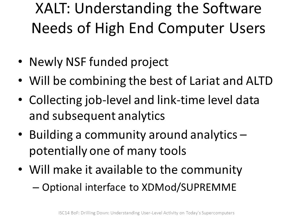 XALT: Understanding the Software Needs of High End Computer Users Newly NSF funded project Will be combining the best of Lariat and ALTD Collecting job-level and link-time level data and subsequent analytics Building a community around analytics – potentially one of many tools Will make it available to the community – Optional interface to XDMod/SUPREMME ISC14 BoF: Drilling Down: Understanding User-Level Activity on Today s Supercomputers