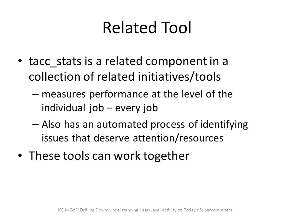 Related Tool tacc_stats is a related component in a collection of related initiatives/tools – measures performance at the level of the individual job – every job – Also has an automated process of identifying issues that deserve attention/resources These tools can work together ISC14 BoF: Drilling Down: Understanding User-Level Activity on Today s Supercomputers