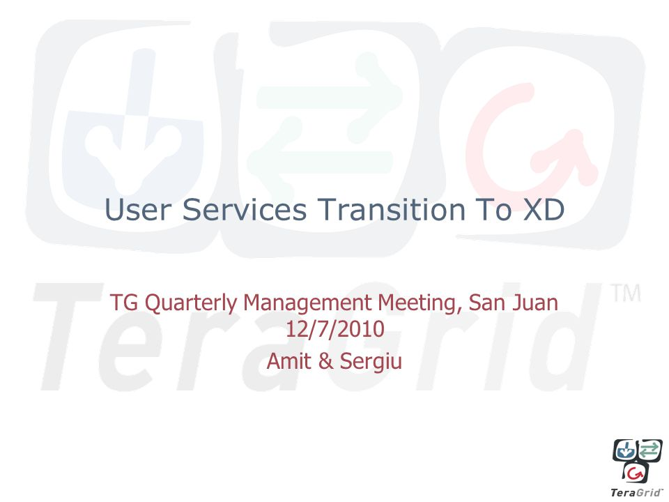 User Services Transition To XD TG Quarterly Management Meeting, San Juan 12/7/2010 Amit & Sergiu