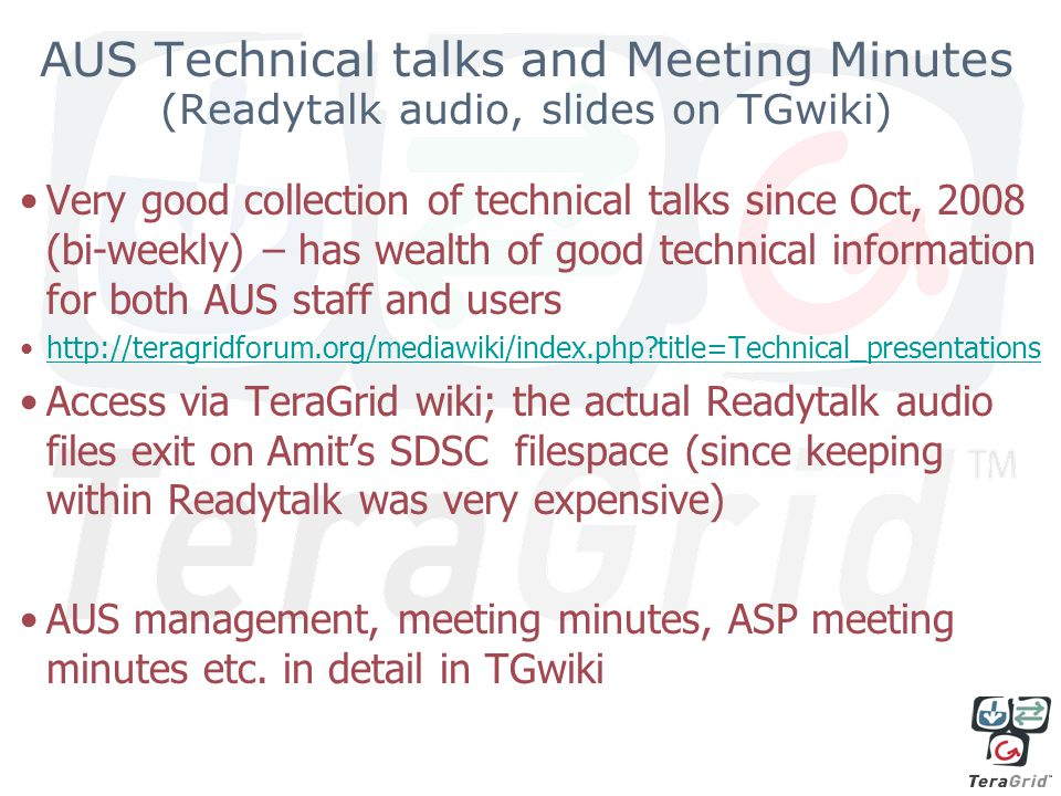 AUS Technical talks and Meeting Minutes (Readytalk audio, slides on TGwiki) Very good collection of technical talks since Oct, 2008 (bi-weekly) – has wealth of good technical information for both AUS staff and users http://teragridforum.org/mediawiki/index.php title=Technical_presentations Access via TeraGrid wiki; the actual Readytalk audio files exit on Amit's SDSC filespace (since keeping within Readytalk was very expensive) AUS management, meeting minutes, ASP meeting minutes etc.