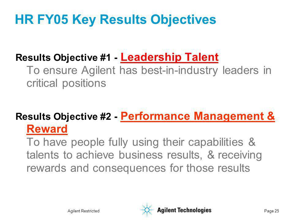 Agilent Restricted Page 25 HR FY05 Key Results Objectives Results Objective #1 - Leadership Talent To ensure Agilent has best-in-industry leaders in critical positions Results Objective #2 - Performance Management & Reward To have people fully using their capabilities & talents to achieve business results, & receiving rewards and consequences for those results