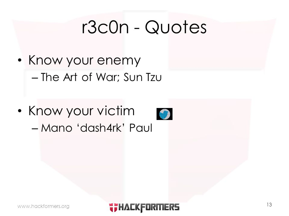 r3c0n - Quotes Know your enemy – The Art of War; Sun Tzu Know your victim – Mano 'dash4rk' Paul www.hackformers.org 13