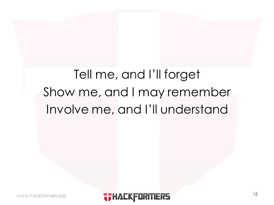 Tell me, and I'll forget Show me, and I may remember Involve me, and I'll understand www.hackformers.org 18