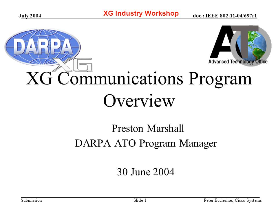 doc.: IEEE 802.11-04/697r1 Submission July 2004 Peter Ecclesine, Cisco SystemsSlide 1 XG Communications Program Overview Preston Marshall DARPA ATO Program Manager 30 June 2004 XG Industry Workshop