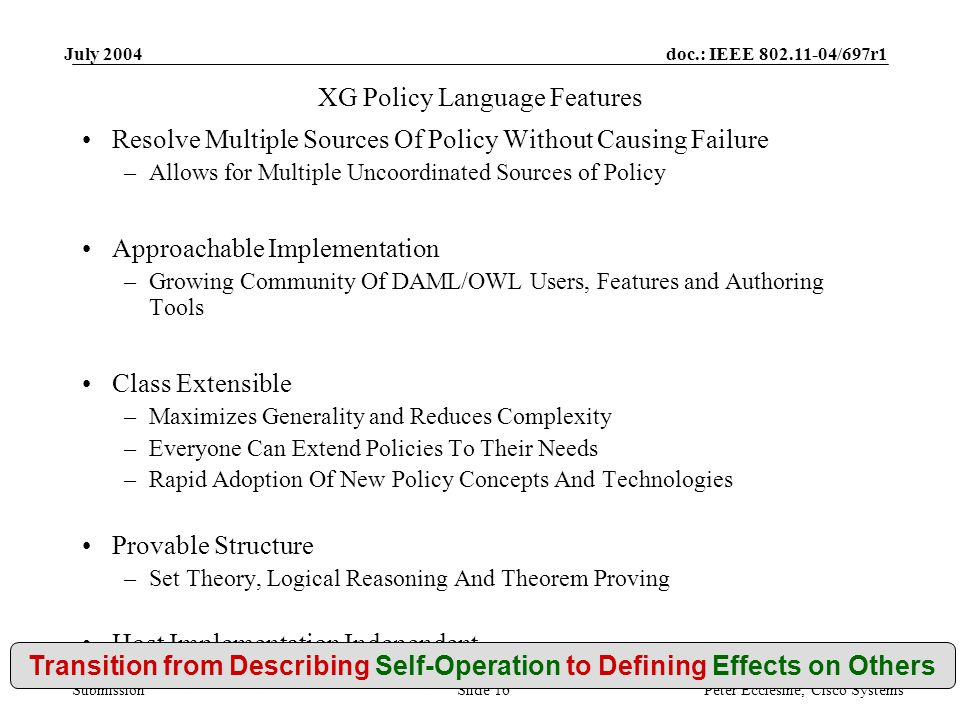 doc.: IEEE 802.11-04/697r1 Submission July 2004 Peter Ecclesine, Cisco SystemsSlide 16 XG Policy Language Features Resolve Multiple Sources Of Policy Without Causing Failure –Allows for Multiple Uncoordinated Sources of Policy Approachable Implementation –Growing Community Of DAML/OWL Users, Features and Authoring Tools Class Extensible –Maximizes Generality and Reduces Complexity –Everyone Can Extend Policies To Their Needs –Rapid Adoption Of New Policy Concepts And Technologies Provable Structure –Set Theory, Logical Reasoning And Theorem Proving Host Implementation Independent –All Policies Can Run On Any Compliant Device Transition from Describing Self-Operation to Defining Effects on Others