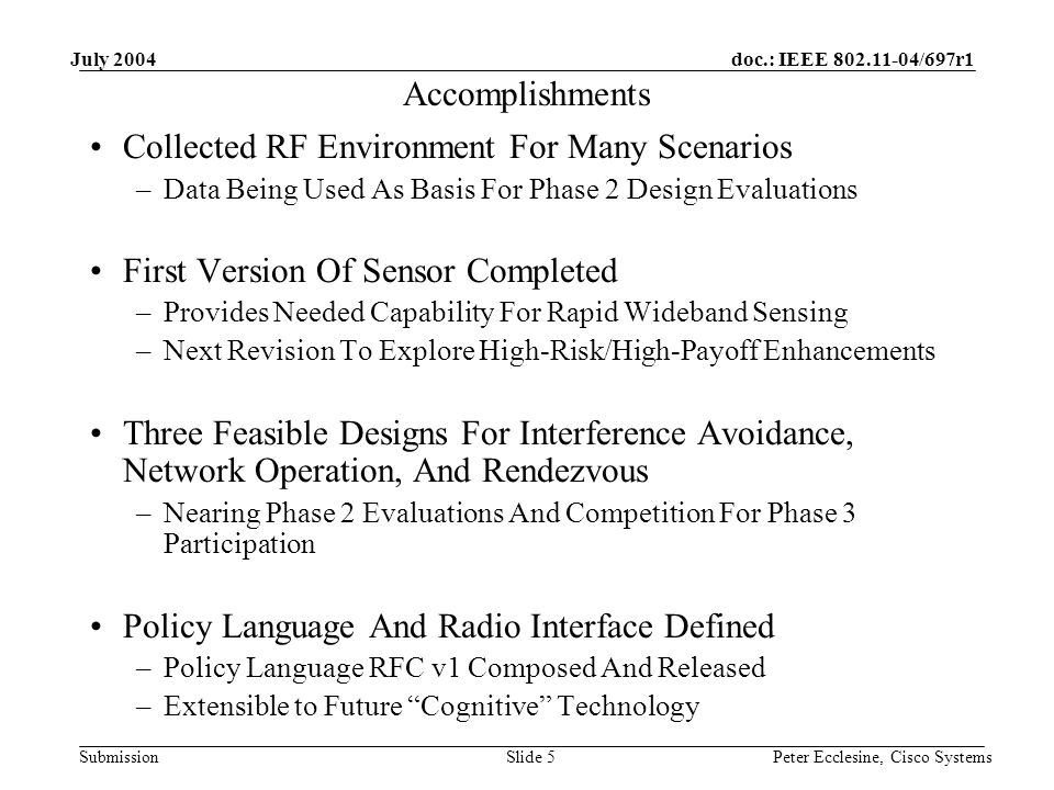 doc.: IEEE 802.11-04/697r1 Submission July 2004 Peter Ecclesine, Cisco SystemsSlide 5 Accomplishments Collected RF Environment For Many Scenarios –Data Being Used As Basis For Phase 2 Design Evaluations First Version Of Sensor Completed –Provides Needed Capability For Rapid Wideband Sensing –Next Revision To Explore High-Risk/High-Payoff Enhancements Three Feasible Designs For Interference Avoidance, Network Operation, And Rendezvous –Nearing Phase 2 Evaluations And Competition For Phase 3 Participation Policy Language And Radio Interface Defined –Policy Language RFC v1 Composed And Released –Extensible to Future Cognitive Technology