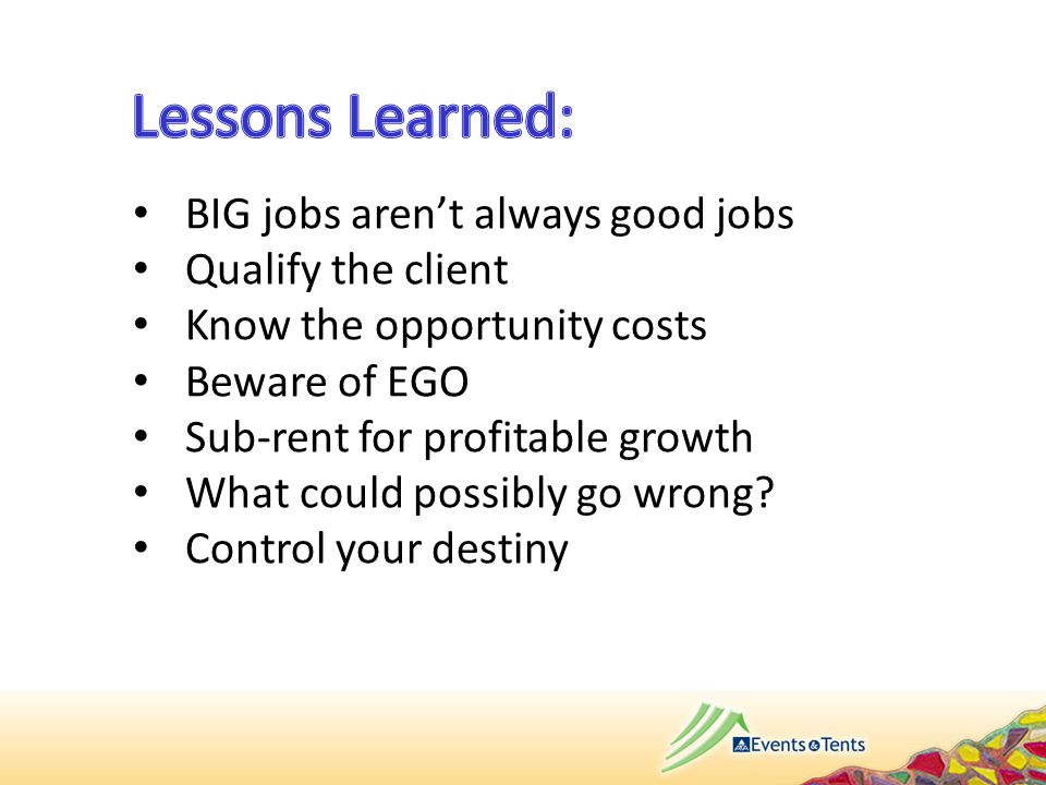 BIG jobs aren't always good jobs Qualify the client Know the opportunity costs Beware of EGO Sub-rent for profitable growth What could possibly go wro