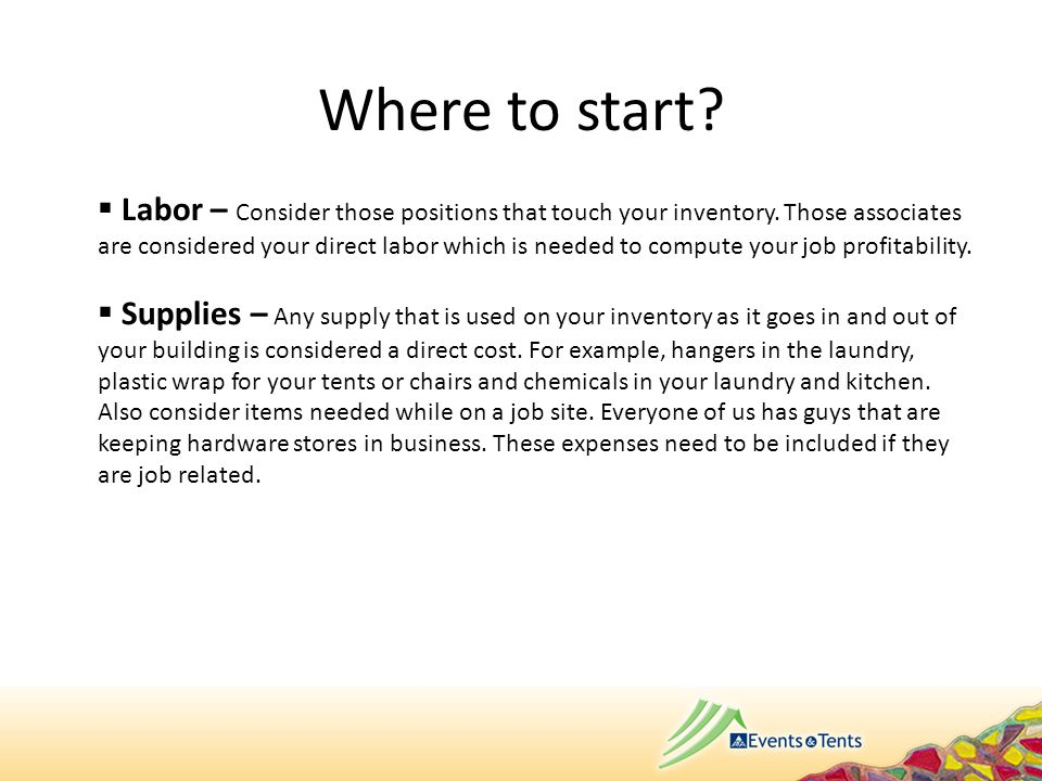 Where to start?  Labor – Consider those positions that touch your inventory. Those associates are considered your direct labor which is needed to com