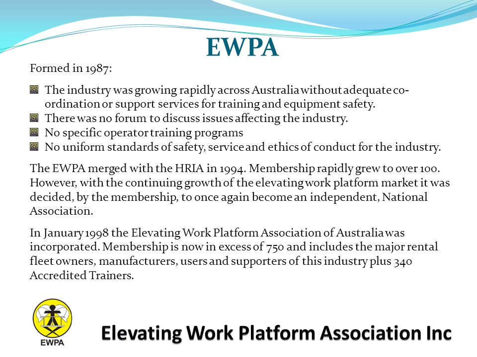 EWPA Formed in 1987: The industry was growing rapidly across Australia without adequate co- ordination or support services for training and equipment safety.