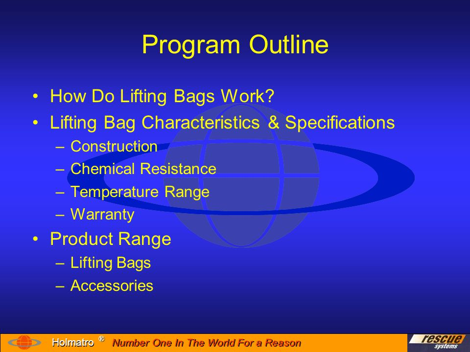 Number One In The World For a Reason ® ® Holmatro Program Outline Operation of Lifting Bags –Connection –Disconnection Proper Lifting Techniques Post-use Inspection Care and Storage Training Knowledge Retention Test