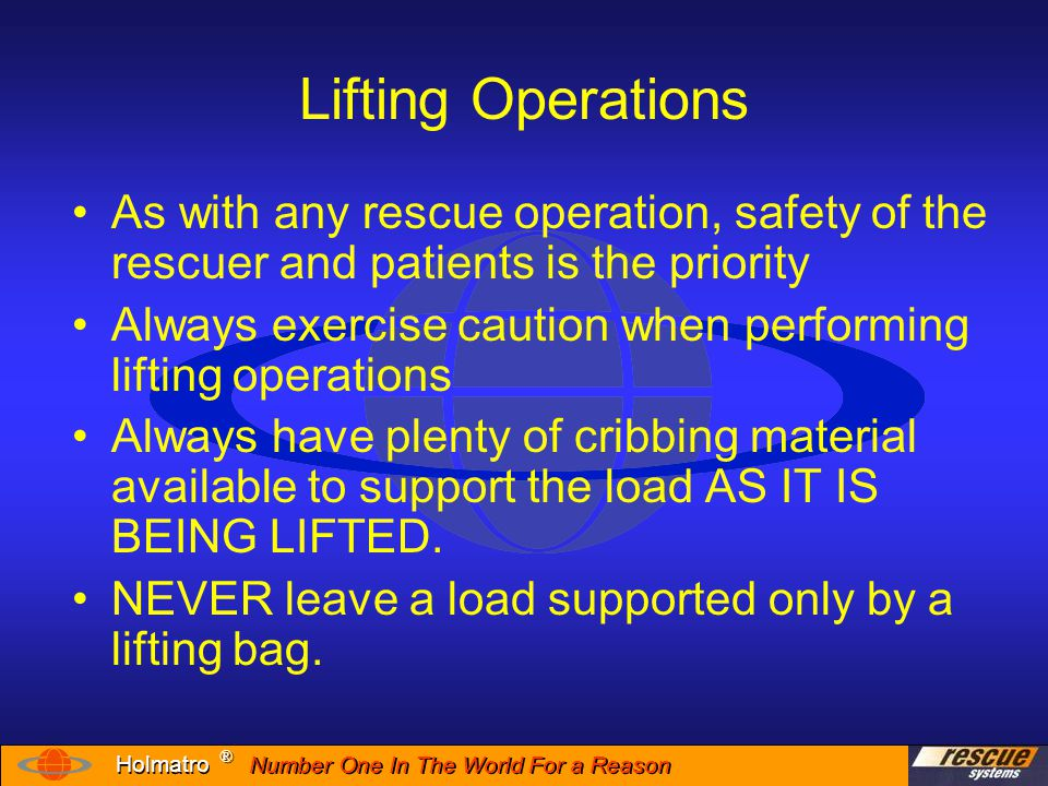 Number One In The World For a Reason ® ® Holmatro Lifting Operations SAFETY Considerations Placement of lifting bags Adjusting height of lifting bags Stacking lifting bags Inflation sequence Lowering the load