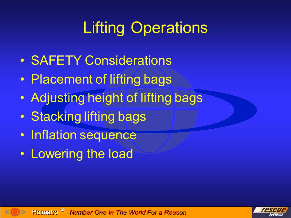 Number One In The World For a Reason ® ® Holmatro Safety Avoid placing yourself under an unstable load Never stack more than two (2) lifting bags Never place anything between 2 lifting bags Chock vehicle wheels before beginning any lifting operation Follow all warnings on the lifting bag label and in the users manual