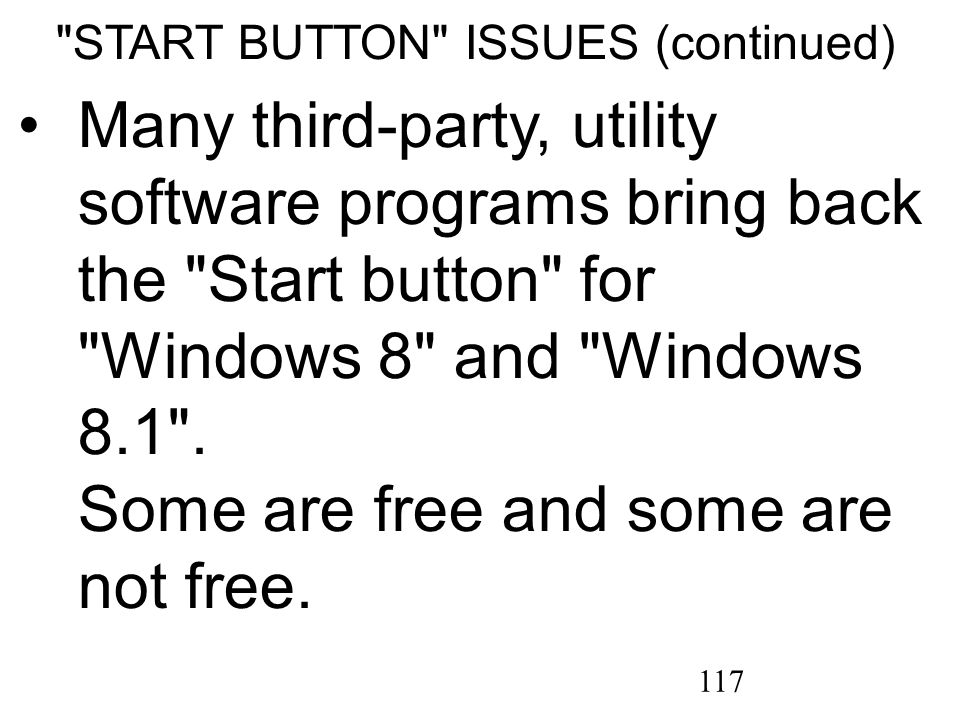 117 START BUTTON ISSUES (continued) Many third-party, utility software programs bring back the Start button for Windows 8 and Windows 8.1 .