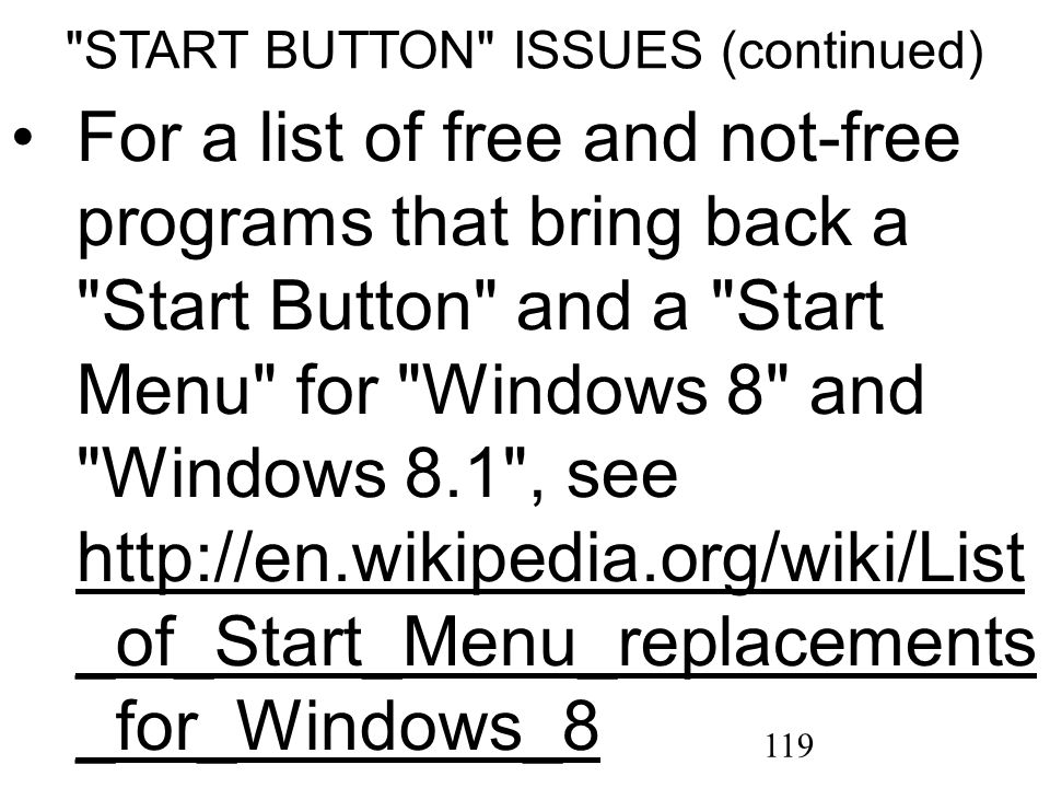 119 START BUTTON ISSUES (continued) For a list of free and not-free programs that bring back a Start Button and a Start Menu for Windows 8 and Windows 8.1 , see http://en.wikipedia.org/wiki/List _of_Start_Menu_replacements _for_Windows_8 http://en.wikipedia.org/wiki/List _of_Start_Menu_replacements _for_Windows_8