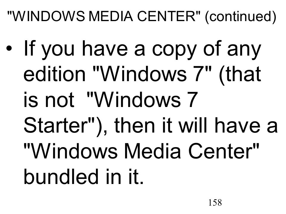 158 WINDOWS MEDIA CENTER (continued) If you have a copy of any edition Windows 7 (that is not Windows 7 Starter ), then it will have a Windows Media Center bundled in it.