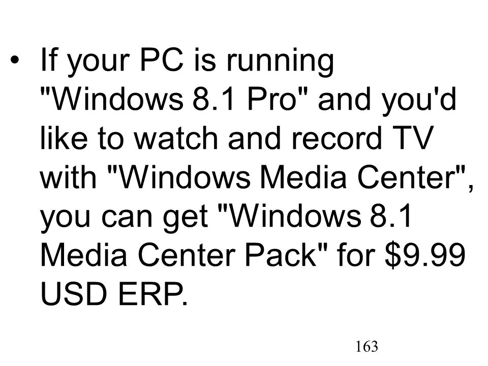 163 If your PC is running Windows 8.1 Pro and you d like to watch and record TV with Windows Media Center , you can get Windows 8.1 Media Center Pack for $9.99 USD ERP.