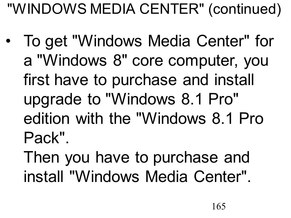 165 WINDOWS MEDIA CENTER (continued) To get Windows Media Center for a Windows 8 core computer, you first have to purchase and install upgrade to Windows 8.1 Pro edition with the Windows 8.1 Pro Pack .